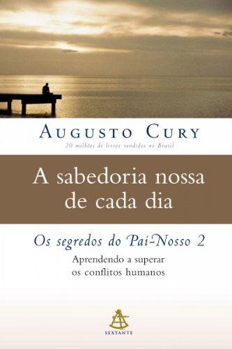 A sabedoria nossa de cada dia Os segredos do Pai-Nosso 2 - Augusto Cury