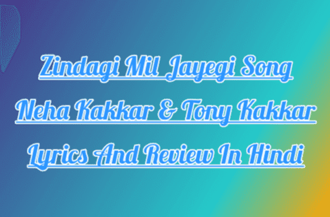 zindagi-mil-jayegi-lyrics-in-hindi-neha-kakkar-tony-kakkar