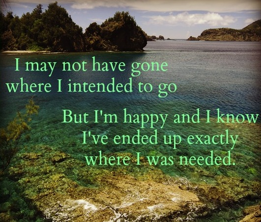Life Quotes And Sayings I Have Ended Up Where I Was Intended To Go