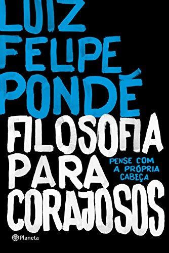 Filosofia para corajosos Luiz Felipe Pondé