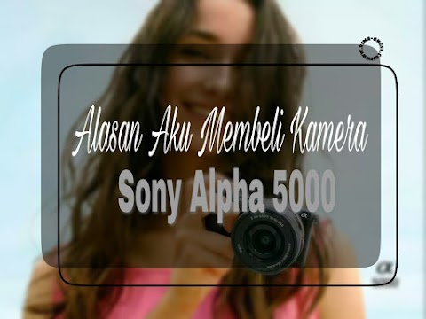 Alasan Aku Membeli Kamera Sony Alpha 5000