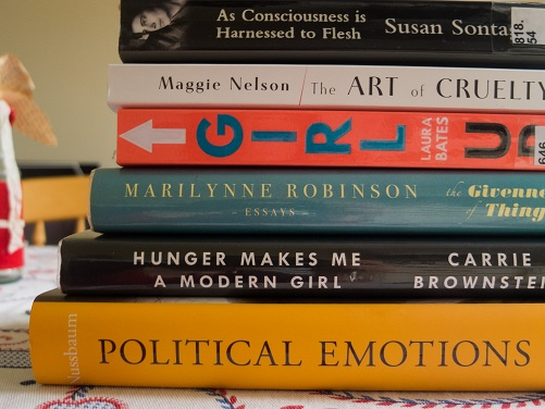 As Consciousness is Harnessed to Flesh by Susan Sontag, The Art of Cruelty by Maggie Nelson, Girl Up by Laura Bates, The Givenness of Things by Marilynne Robinson, Hunger Makes Me a Modern Girl by Carrie Brownstein, Political Emotions by Martha Nussbaum