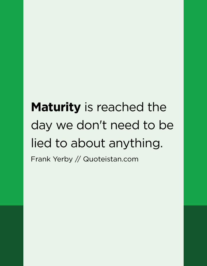 Maturity is reached the day we don't need to be lied to about anything.