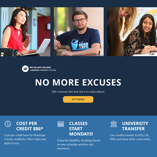 Images of Rio Salado students.  Text: No More Excuses.  We Remove the barriers to education.  Get Started.  COST PER CREDIT $86* Cost per credit hour for Maricopa County residents. Other rates may apply to you.  CLASSES START MONDAYS! Enjoy the flexibility of taking classes on your schedule anytime and anywhere. UNIVERSITY TRANSFER Our credits transfer to ASU, UA, NAU and many other universities.