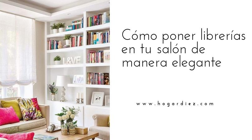 Hogar Diez Cómo Poner Librerías En Tu Salón De Manera Elegante