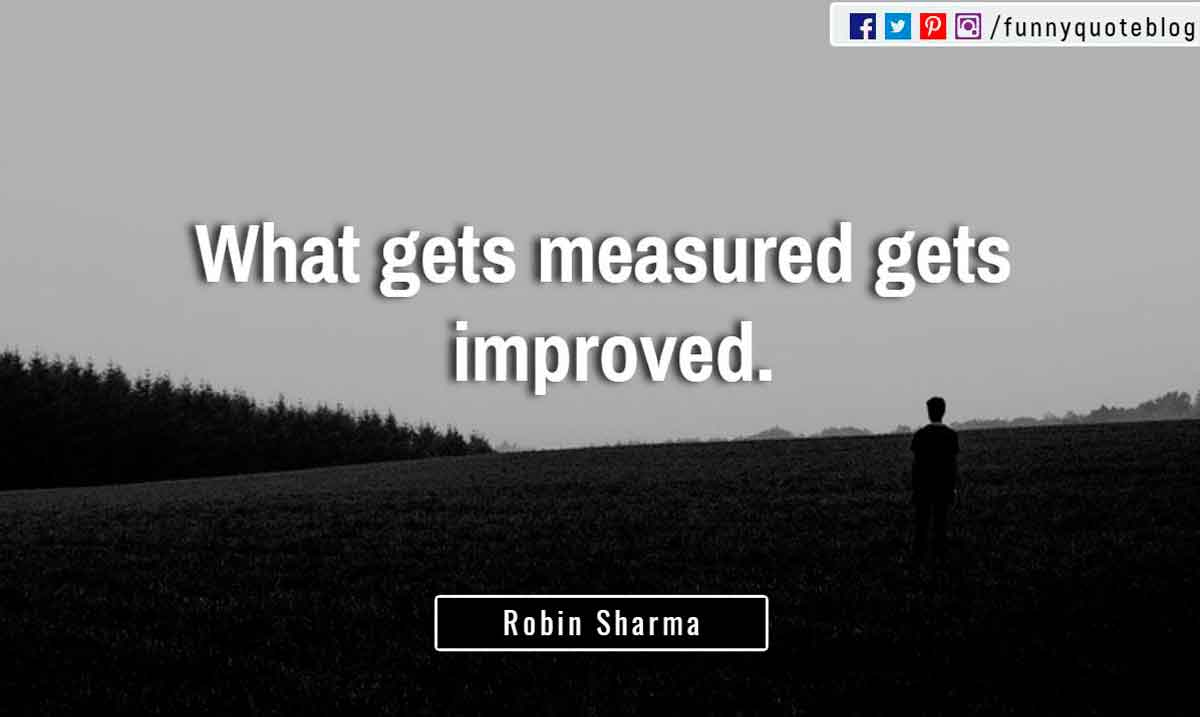 �What gets measured gets improved.� ? Robin Sharma Quote