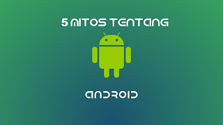 5 Mitos Terbesar Tentang Android