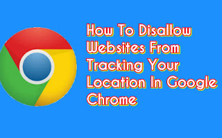 How To Disallow Websites From Tracking Your Location In Google Chrome