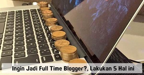 Ingin Jadi Full Time Blogger?, Lakukan 5 Hal ini