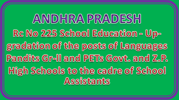 Rc No 225 School Education - Up- gradation of the posts of Languages Pandits Gr-ll and PETs Govt. and Z.P. High Schools to the cadre of School Assistants