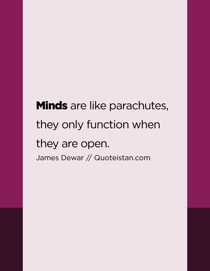 Minds are like parachutes, they only function when they are open.