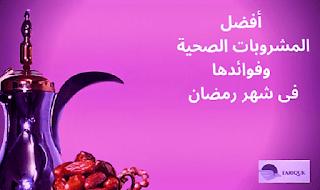 أفضل المشروبات الصحية وفوائدها فى شهر رمضان