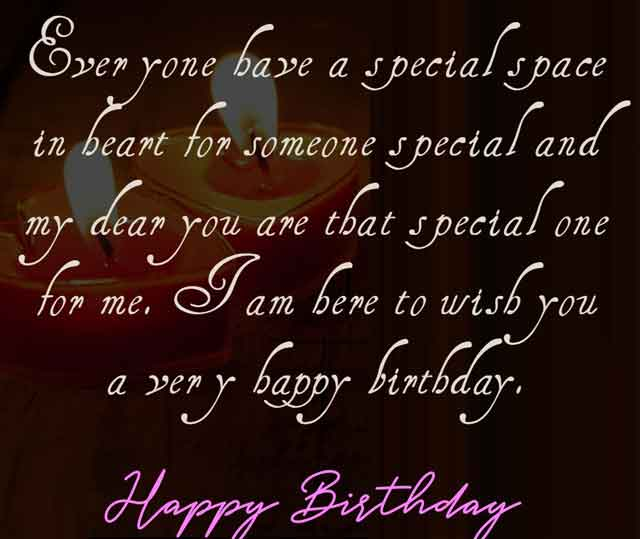 Everyone have a special space in heart for someone special and my dear you are that special one for me. I am here to wish you a very happy birthday.