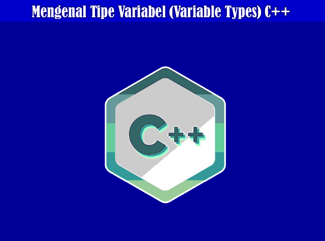 Memahami dan Penjelasan Tipe Variabel (Variable Types) C++