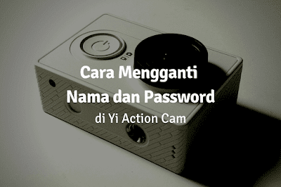 Cara Mengganti Nama dan Password Xiaomi Yi Cam