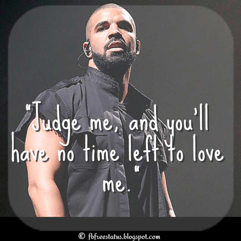 "Drake Quote, ""Judge me, and you'll have no time left to love me."""