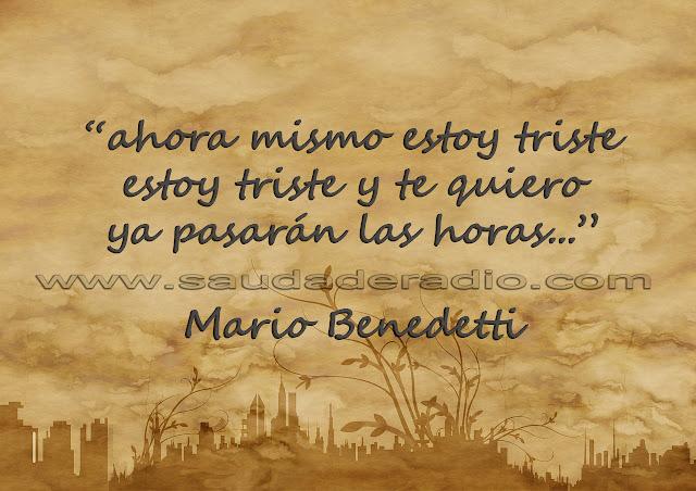 """""""Ahora mismo estoy triste estoy triste y te quiero ya pasarán las horas."""" Mario Benedetti"""