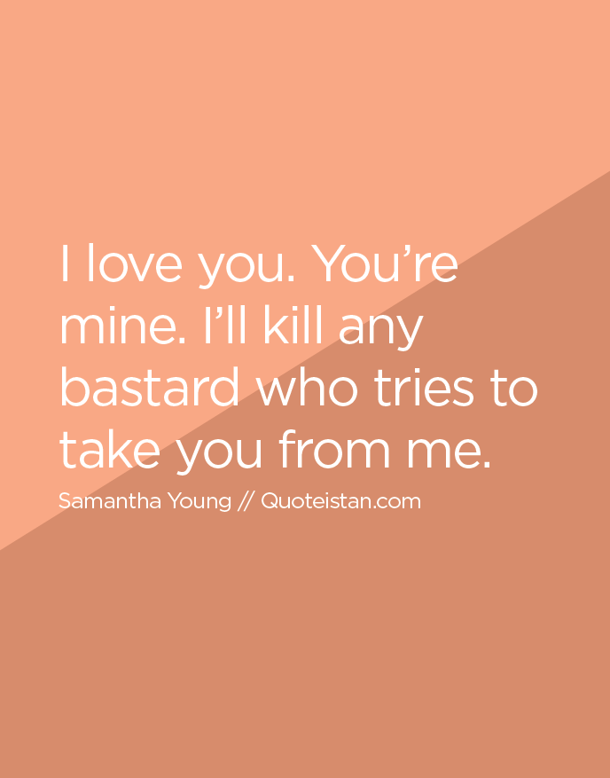 I love you. You're mine. I'll kill any bastard who tries to take you from me.