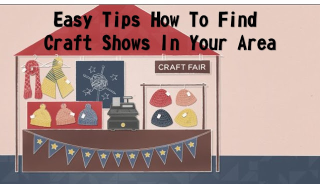 Easy Tips How To Find Craft Shows In Your Area