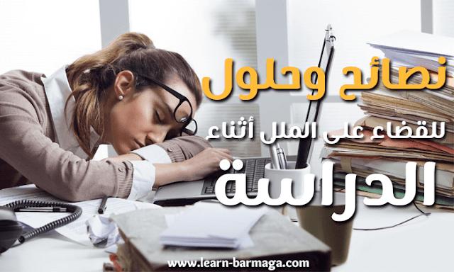 حلول و نصائح بسيطة و رائعة للقضاء على الملل و النسيان أثناء الدراسة
