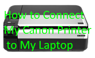 How to Connect My Canon Printer to My Laptop