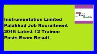 Instrumentation Limited Palakkad Job Recruitment 2016 Latest 12 Trainee Posts Exam Result