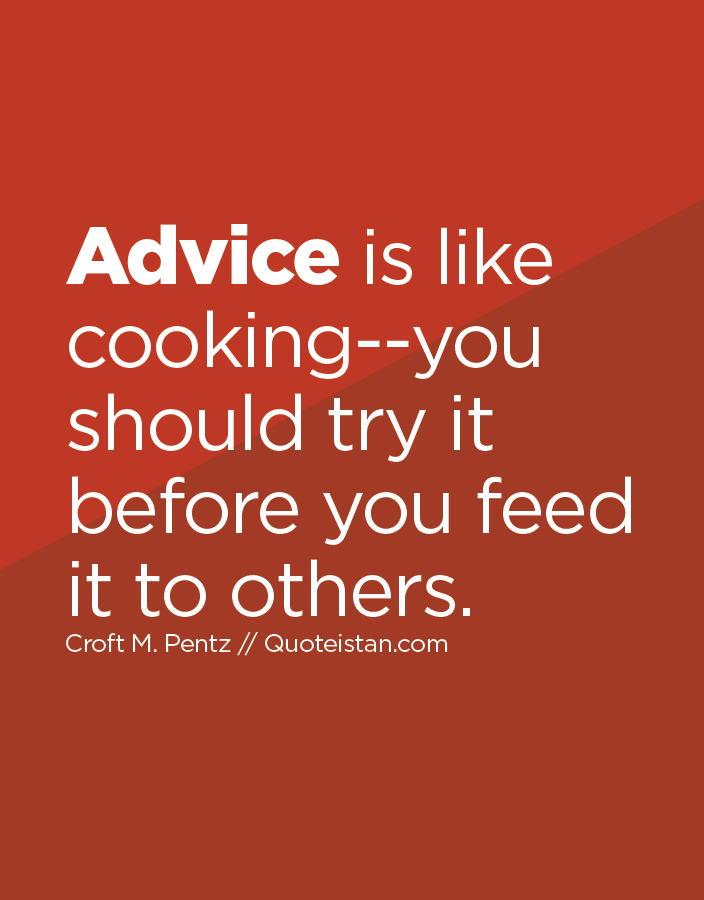 Advice is like cooking--you should try it before you feed it to others.