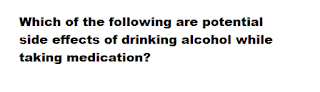 Which of the following are potential side effects of drinking alcohol while taking medication? A. Stomach irritation