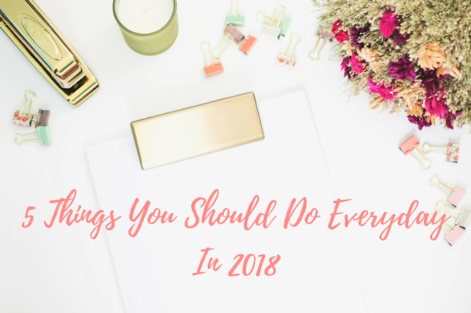5 THINGS YOU SHOULD DO EVERYDAY IN 2018