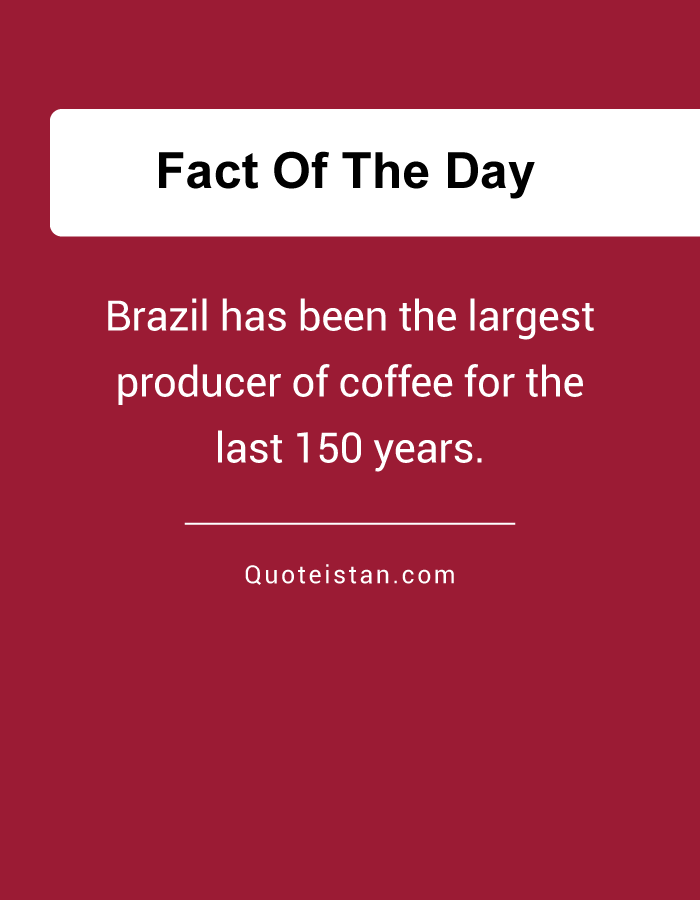 Brazil has been the largest producer of coffee for the last 150 years.