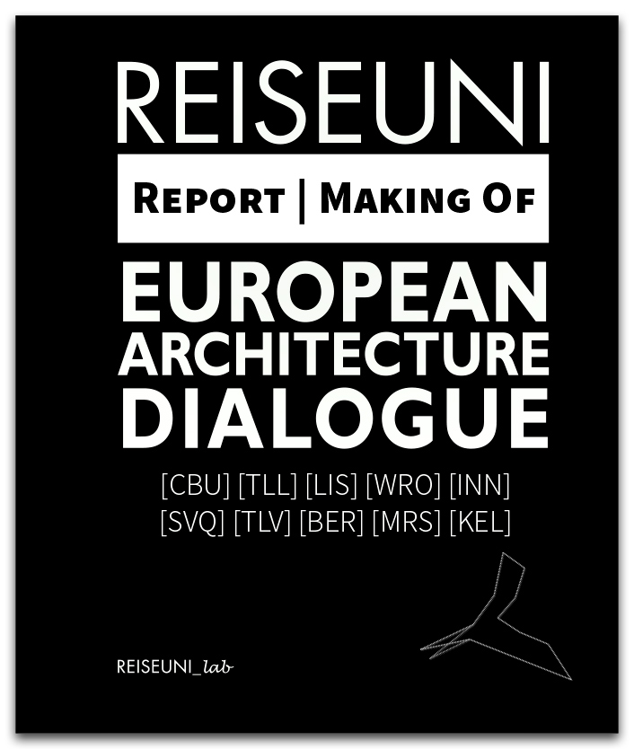 Reiseuni Report | Making Of European Architecture Dialogue  [CBU] [TLL] [LIS] [WRO] [INN] [SVQ] [TLV] [BER] [MRS] [KEL]