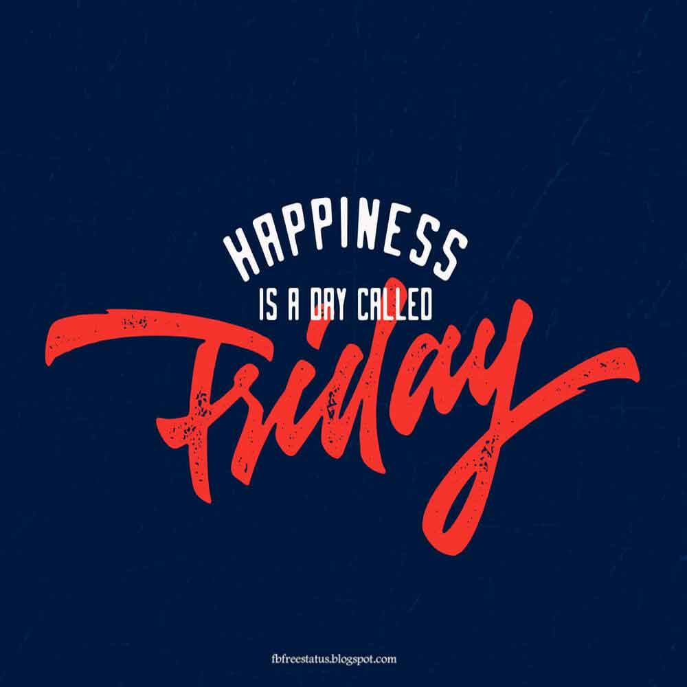 Happiness is a day called friday.