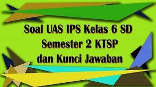 Soal UAS IPS Kelas 6 SD Semester 2 KTSP dan Kunci Jawaban