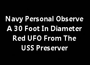Navy Personal Observe A 30 Foot In Diameter Red UFO From The USS Preserver