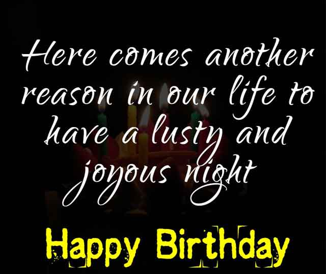 Here comes another reason in our life to have a lusty and joyous night. Happy birthday to you!