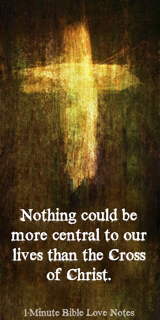 Nothing Could be more central to our lives than the Cross of Christ.