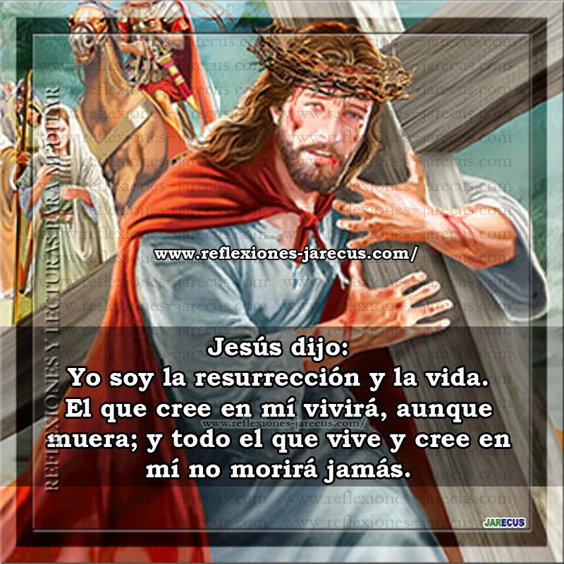 Jesús dijo: yo soy la resurrección y la vida. El que cree en mí, vivirá, aunque muera; y todo el que vive y cree en mí no morirá jamás.