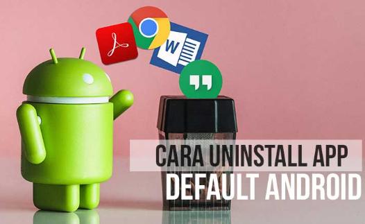 Cara Mudah Hapus Aplikasi Default Bawaan dari Android