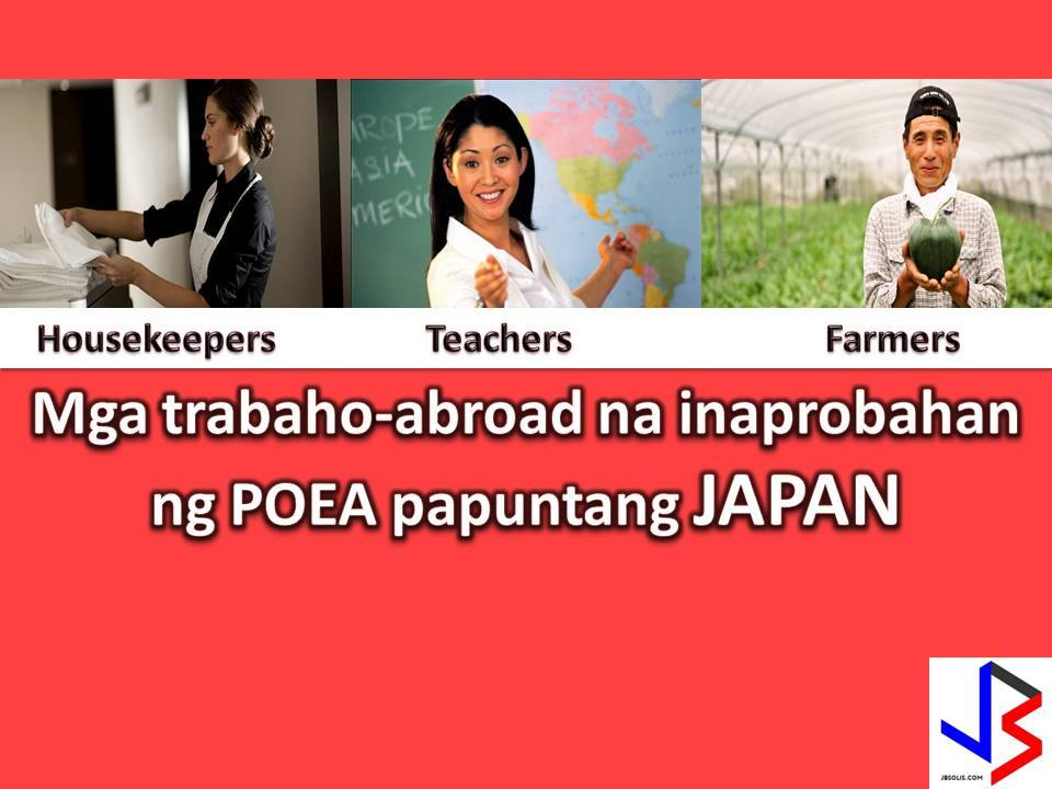 The following are jobs approved by POEA for deployment to Japan. Job applicants may contact the recruitment agency assigned to inquire for further information or to apply online for the job.  We are not affiliated to any of these recruitment agencies.   As per POEA, there should be no placement fee for domestic workers and seafarers. For jobs that are not exempted from placement fee, the placement fee should not exceed the one month equivalent of salary offered for the job. We encourage job applicant to report to POEA any violation of this rule.  Disclaimer: the license information of employment agency on this website might change without notice, please contact the POEA for the updated information.