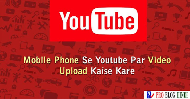 how to upload videos on youtube full tutorial in hindi, apne mobile phone se youtube par videos kaise upload kare, youtube tutorial in hindi
