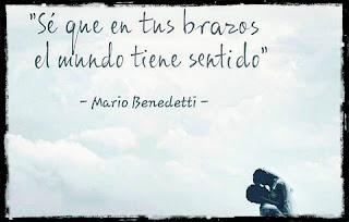 """""""Sé que en tus brazos el mundo tiene sentido."""" Mario Benedetti"""