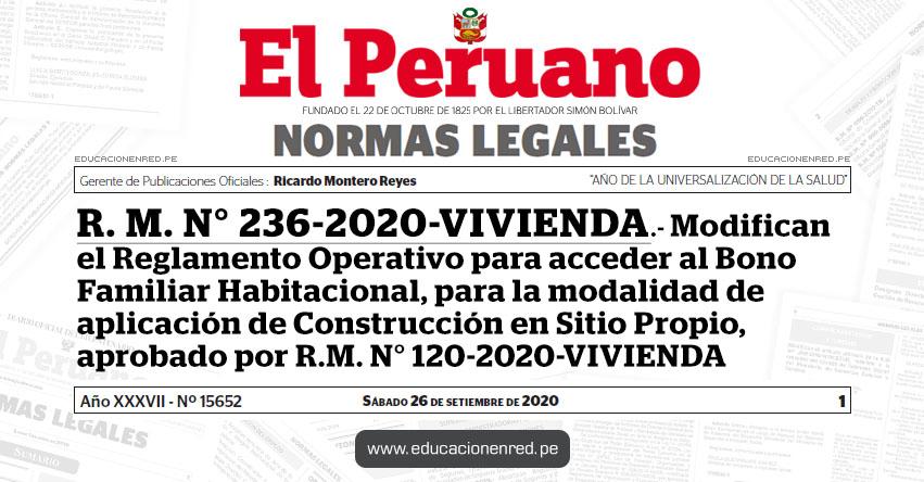 R. M. N° 236-2020-VIVIENDA.- Modifican el Reglamento Operativo para acceder al Bono Familiar Habitacional, para la modalidad de aplicación de Construcción en Sitio Propio, aprobado por R.M. N° 120-2020-VIVIENDA