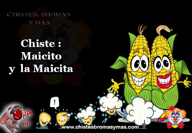 Chiste :  Maicito  y  la Maicita, se casarón el Maicito y la Maicita, dos diminutos granos de maíz. Después de la celebración nupcial emprendieron su luna de miel.