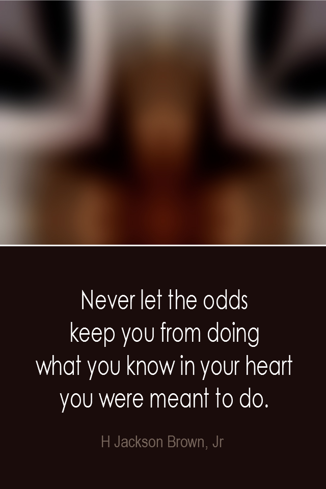 visual quote - image quotation: Never let the odds keep you from doing what you know in your heart you were meant to do. - H Jackson Brown Jr