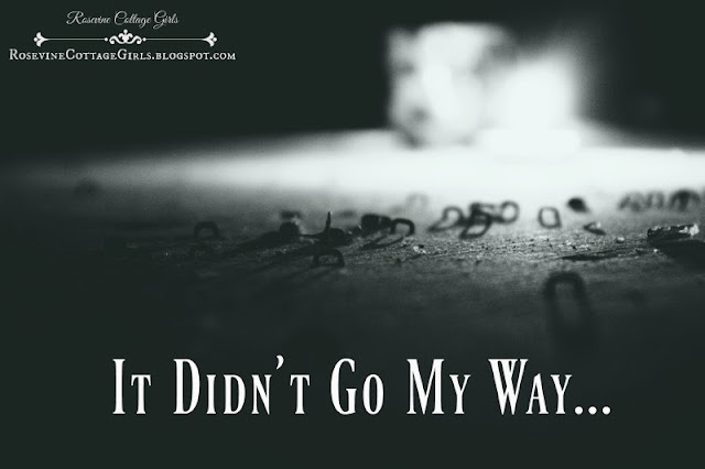 It didn't Go My Way, My Way, When Things go Bad, when dreams die, Job, By Rosevine Cottage Girls