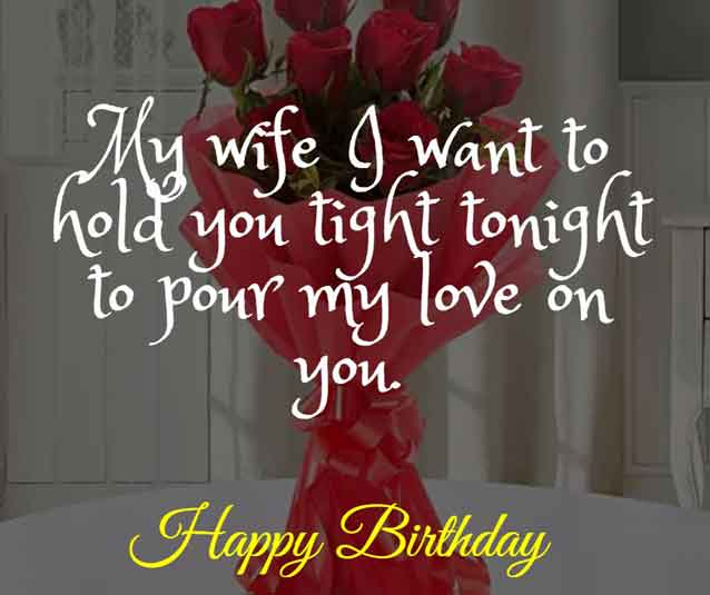 My wife I want to hold you tight tonight to pour my love on you. HBD!