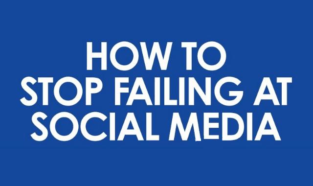 How To Stop Failing At Social Media