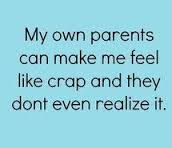 Quotes About Teenage Life:My own parents can make me feel like crap and they don't even realize it.