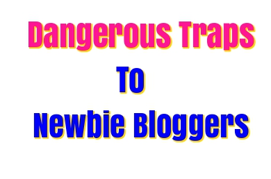 Dangerous Traps To Newbie Blogger