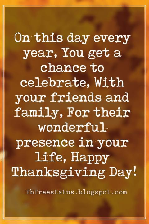Messages For Thanksgiving, On this day every year, You get a chance to celebrate, With your friends and family, For their wonderful presence in your life, Happy Thanksgiving Day!